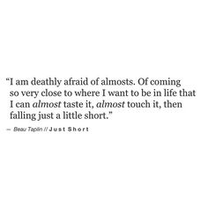 I am deathly afraid of almosts — of coming so very close to where I want to be in life that I can almost taste it, almost touch it, then falling just a little short. -Beau Taplin