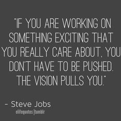 """""""If you are working on something exciting that you really care about.  You don't have to be pushed the vision pulls you."""" -Steve Jobs #Career #Inspiration"""