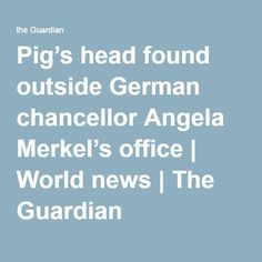 Pig's head found outside German chancellor Angela Merkel's office | World news | The Guardian