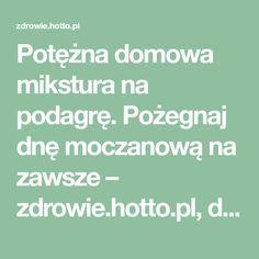 Potężna domowa mikstura na podagrę. Pożegnaj dnę moczanową na zawsze – zdrowie.hotto.pl, domowe sposoby popularne w necie Remedies, Health, Therapy, Health Care, Home Remedies, Salud