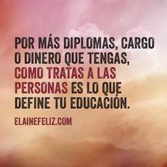 Como tratas a las personas es  lo que define tu educación.