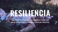 "Resiliencia ""Capacidad de adaptación se un ser vivo frente a un ente perturbador o un estado o situación"" Castellano"