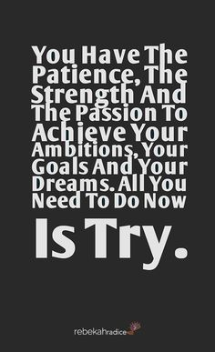 You Have The Patience, The Strength and The Passion To Achieve Your Goals and Your Dreams.    All you Need To Do Now - Is TRY!   #QuoteoftheDay