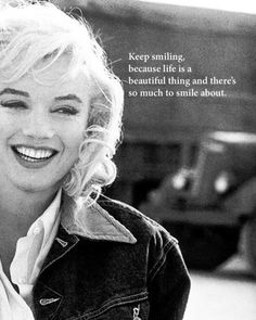 """Keep smiling because life is a beautiful thing and there's so much to smile about.""  -Marilyn Monroe"