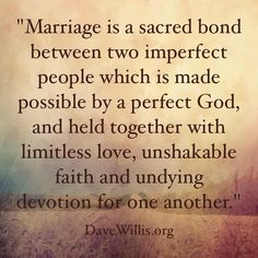 Marriage is a sacred bond between two imperfect people which is made possible by a perfect God, and held together with limitless love, unshakable faith and undying devotion for one another.