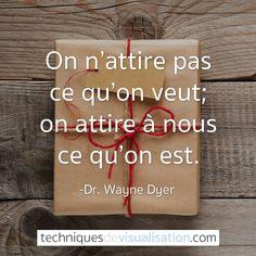 Techniques de Visualisation - Citation - Dr. Wayne Dyer - On n'attire pas ce qu'on veut; on attire à nous ce qu'on est.