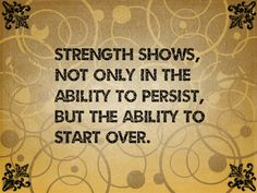 Strength shows, not only in the ability to persist, but the ability to start over.