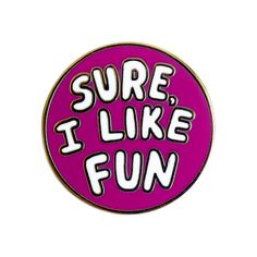 Sure, I Like Fun Pin by Will Bryant for Valley Cruise Press