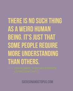 "Quote Of The Day: July 22, 2014 - There is no such thing as a weird human being. It's just that some people require more understanding than others. — Tom Robbins, ""Another Roadside Attraction"" (1971)"