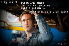 hey girl- ryan gosling as the best auto mechanic