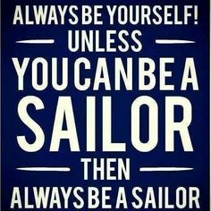 Always be yourself, unless you can be a sailor!