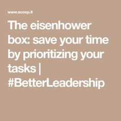The eisenhower box: save your time by prioritizing your tasks | #BetterLeadership