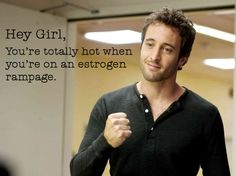 Hey Girl, You're totally hot when you're on an estrogen rampage.