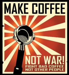 Make coffee ... not war
