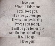 I love you my Honey! After all this time, I still love you. It's always been you. It was you yesterday, It was you today, It will be you tomorrow. And for the rest of my life, It will be you. I love you! Quotes For Him, Cute Quotes, Be Yourself Quotes, Quotes To Live By, I Still Love You Quotes, Husband Quotes, Anniversary Quotes For Husband, The Words, Love My Husband