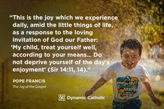 """""""This is the joy which we experience daily, amid the little things of life, as a response to the loving invitation of God our Father: 'My child, treat yourself well, according to your means…DO not deprive yourself of the day's enjoyment' (Sir 14:11, 14)."""" Pope Francis, The Joy of the Gospel"""