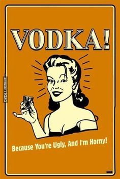 Vodka! Thats why