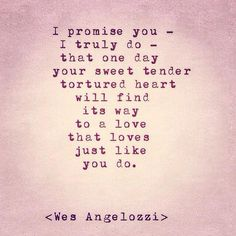 """""""I promise you - I truly do - that one day your sweet tender tortured heart will find its way to a love that loves just like you do.""""  - Wes Angelozzi"""