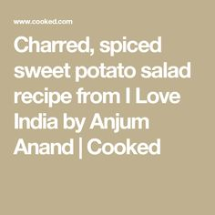 Charred, spiced sweet potato salad recipe from I Love India by Anjum Anand   Cooked