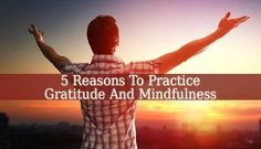 5 Reasons To Practice Gratitude And Mindfulness