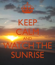 KEEP CALM AND WATCH THE SUNRISE - KEEP CALM AND CARRY ON Image Generator