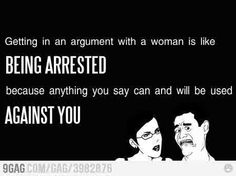 getting into an argument with a woman is like being arrested... so true.