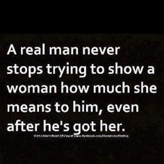 A REAL Man never stops trying to show a woman how much she means to him, even after he's got her!