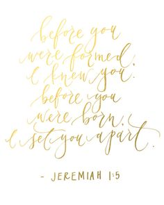 """Gold Foil - Jeremiah """"Before you were formed, I knew you. Before you were born, I set you apart"""" Daughters Of The King, To My Daughter, Bible Quotes, Bible Verses, Scriptures, Gold Quotes, Jeremiah 1, Beautiful Words, Gods Love"""