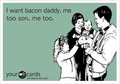 I want Bacon daddy