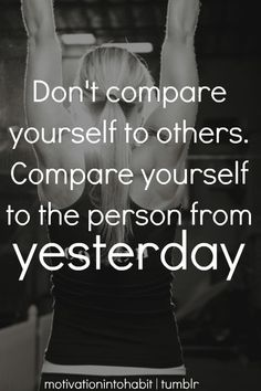 Don't compare yourself to others. Compare yourself to the person from yesterday.