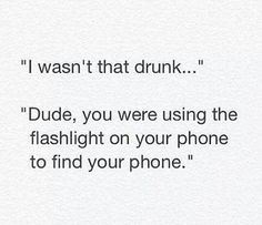 funny quote i wasn't that drunk dude you were using the flashlight to find your phone I Wasnt That Drunk Texts, Funny Drunk Texts, Drunk Humor, Man Humor, Funny Jokes, Stupid Texts, Drunk Quotes, Hilarious Texts, Epic Texts