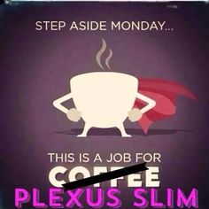 I make it through Mondays and everyday full of energy because of my Plexus Slim in my cup! I no longer NEED caffeine to function!!! Join me! Wheelerkatie.Myplexusproducts.Com