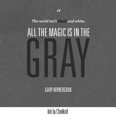 "Oh heck yea @Gary Vaynerchuk ~ ""All the magic IS in the gray!""  #quote #GaryVaynerchuck #SocialMediaMarketing"
