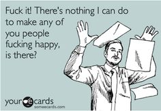 I feel this way most of the time at work.