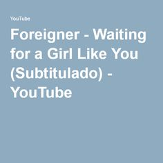 Foreigner - Waiting for a Girl Like You (Subtitulado) - YouTube