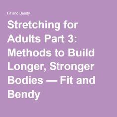 Stretching for Adults Part 3: Methods to Build Longer, Stronger Bodies — Fit and Bendy