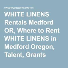 WHITE LINENS Rentals Medford OR, Where to Rent WHITE LINENS in Medford Oregon, Talent, Grants Pass, Ashland OR, & Yreka CA