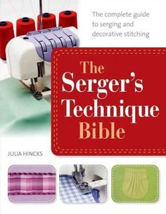The Serger's Technique Bible: From Hemming and Seaming, to Decorative Stitching, Get the Best from Your Machine