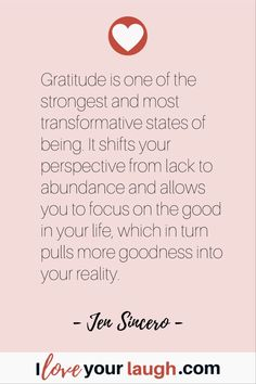 Jen Sincero Gratitude Quote: Gratitude is one of the strongest and most transformative states of being. It shifts your perspective from lack to abundance and allows you to focus on the good in your life, which in turn pulls more goodness into your reality. #Gratitude #LOAQuote #iloveyourlaugh #JenSincero