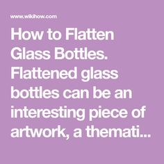 "How to Flatten Glass Bottles. Flattened glass bottles can be an interesting piece of artwork, a thematic drinks tray, or a fancy cutting board. It is not possible to ""slump"" bottles with normal household appliances, but once you have a..."