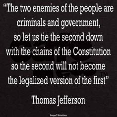 """""""The two enemies of the people are criminals and government, so let us tie the second down with the chains of the Constitution so the second will not become the legalized version of the first."""" #ThomasJefferson #Quotes"""