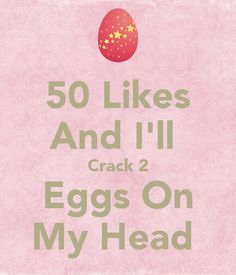 50 likes ill crack to eggs on my head and post a pic 20 followers and ill crack ten eggs on my head and do the ice and salt challenge lol:0