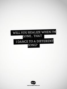 Will you realize when I'm gone... That I dance to a different song? - Kungs That Girl Lyrics Quote From Recite.com #RECITE #QUOTE