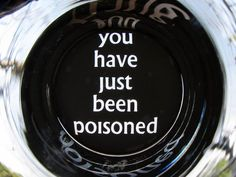 haha...funny idea. You have just been poisoned etched on the bottom of a glass.