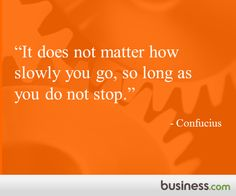 """It does not matter how slowly you go, so long as you don't stop."" - Confucius"
