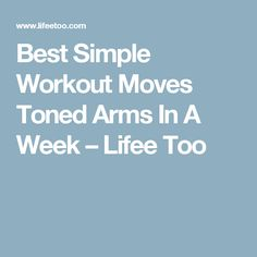 Best Simple Workout Moves Toned Arms In A Week – Lifee Too