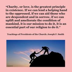 """""""Charity, or love, is the greatest principle in existence. If we can lend a helping hand to the oppressed, if we can aid those who are despondent and in sorrow, if we can uplift and ameliorate the condition of mankind, it is our mission to do it, it is an essential part of our religion to do it.""""   ~Joseph F. Smith Great Quotes, Inspirational Quotes, Daily Words Of Wisdom, Mormon Messages, General Conference Quotes, Helping Hands, Latter Day Saints, Oppression, Spiritual Quotes"""