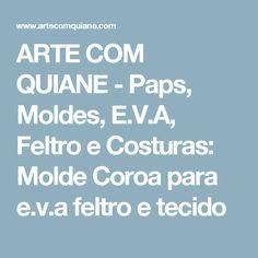 ARTE COM QUIANE -  Paps, Moldes, E.V.A, Feltro e Costuras: Molde Coroa para e.v.a feltro e tecido