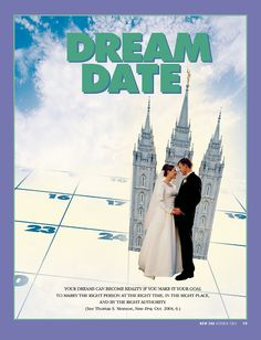 Dream Date. Your dreams can become reality if you make it your goal to marry the right person at the right time, in the right place, and by the right authority. (See Thomas S. Monson, New Era, Oct. 2004, 6.) Oct. 2004