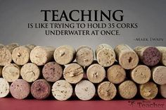 Teaching is like trying to hold 35 corks underwater at once. - Mark Twain - I used to feel like this!